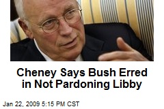 Cheney Says Bush Erred in Not Pardoning Libby