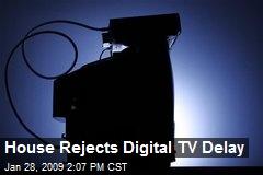 House Rejects Digital TV Delay