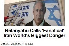 Netanyahu Calls 'Fanatical' Iran World's Biggest Danger
