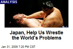 Japan, Help Us Wrestle the World's Problems