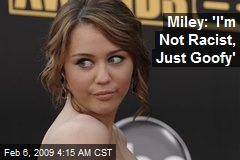 Miley: 'I'm Not Racist, Just Goofy'