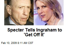 Specter Tells Ingraham to 'Get Off It'