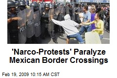 'Narco-Protests' Paralyze Mexican Border Crossings