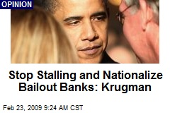 Stop Stalling and Nationalize Bailout Banks: Krugman