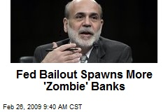 Fed Bailout Spawns More 'Zombie' Banks