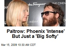 Paltrow: Phoenix 'Intense' But Just a 'Big Softy'