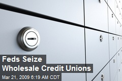 Feds Seize Wholesale Credit Unions