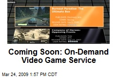 Coming Soon: On-Demand Video Game Service