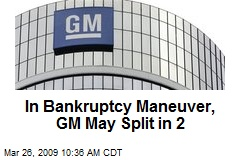 In Bankruptcy Maneuver, GM May Split in 2