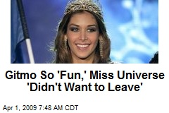 Gitmo So 'Fun,' Miss Universe 'Didn't Want to Leave'