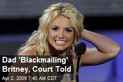 Dad 'Blackmailing' Britney, Court Told