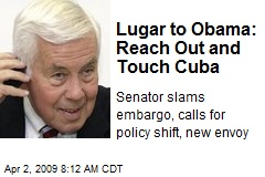 Lugar to Obama: Reach Out and Touch Cuba
