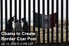 Obama to Create Border Czar Post