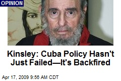 Kinsley: Cuba Policy Hasn't Just Failed—It's Backfired