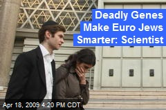 Deadly Genes Make Euro Jews Smarter: Scientist