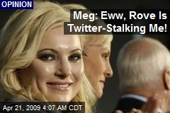 Meg: Eww, Rove Is Twitter-Stalking Me!