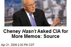 Cheney Hasn't Asked CIA for More Memos: Source