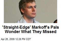 'Straight-Edge' Markoff's Pals Wonder What They Missed