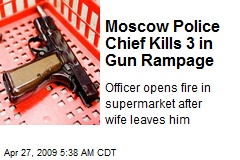 Moscow Police Chief Kills 3 in Gun Rampage