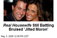 Real Housewife Still Battling Bruised 'Jilted Moron'