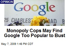 Monopoly Cops May Find Google Too Popular to Bust