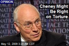 Cheney Might Be Right on Torture