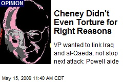 Cheney Didn't Even Torture for Right Reasons