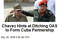 Chavez Hints at Ditching OAS to Form Cuba Partnership