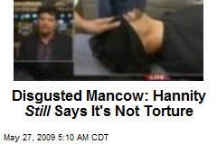 Disgusted Mancow: Hannity Still Says It's Not Torture