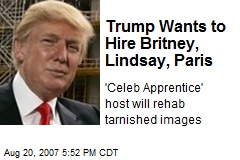 Trump Wants to Hire Britney, Lindsay, Paris