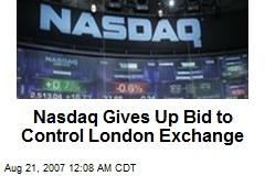 Nasdaq Gives Up Bid to Control London Exchange