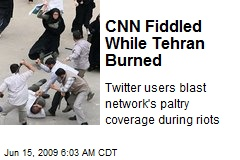 CNN Fiddled While Tehran Burned