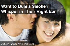 Want to Bum a Smoke? Whisper in Their Right Ear