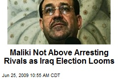 Maliki Not Above Arresting Rivals as Iraq Election Looms