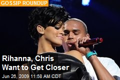Rihanna, Chris Want to Get Closer