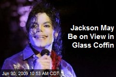 Jackson May Be on View in Glass Coffin
