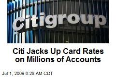 Citi Jacks Up Card Rates on Millions of Accounts