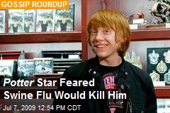 Potter Star Feared Swine Flu Would Kill Him