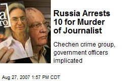 Russia Arrests 10 for Murder of Journalist