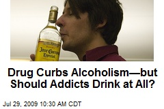 Drug Curbs Alcoholism—but Should Addicts Drink at All?