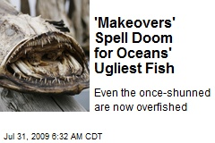 'Makeovers' Spell Doom for Oceans' Ugliest Fish