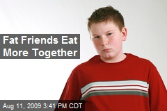 Fat Friends Eat More Together
