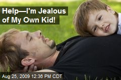 Help—I'm Jealous of My Own Kid!