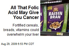 All That Folic Acid May Give You Cancer