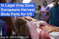 In Legal Gray Zone, Europeans Harvest Body Parts for US
