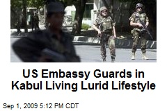 US Embassy Guards in Kabul Living Lurid Lifestyle