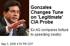Gonzales Changes Tune on 'Legitimate' CIA Probe