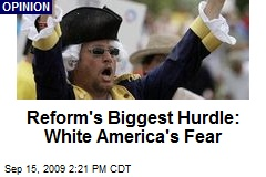 Reform's Biggest Hurdle: White America's Fear