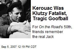 Kerouac Was Klutzy Fatalist, Tragic Goofball
