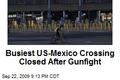 Busiest US-Mexico Crossing Closed After Gunfight